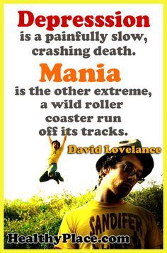 Depression is a painfully slow, crashing death. Mania is the other extreme, a wild roller coaster run off its tracks. www.HealthyPlace.com/Bipolar-Disorder/ - #Bipolar #Mania #HealthyPlace
