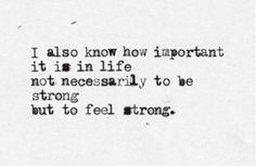 i also know how important it is in life not necessarily to be strong but to feel strong
