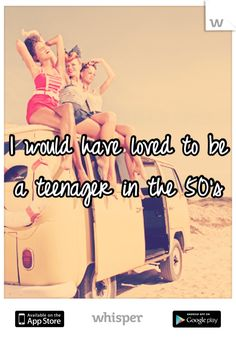 I would have loved to be a teenager in the 50's