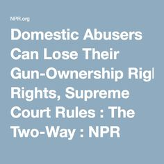 Domestic Abusers Can Lose Their Gun-Ownership Rights, Supreme Court Rules : The Two-Way : NPR
