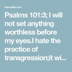 Psalms 101:3; I will not set anything worthless before my eyes.I hate the practice of transgression;it will not cling to me. # Dt 15:9; Ps 40:4