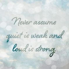 Never assume quiet is weak and loud is strong.