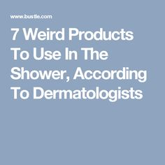 7 Weird Products To Use In The Shower, According To Dermatologists