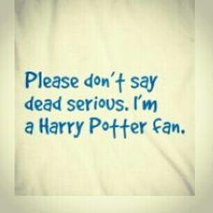 Please don't say dead serious. I'm a Harry Potter fan.