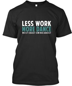 Less Work More Dance - Special Promo | Teespring #westcoastswing #WCS West Coast Swing Addict shirt