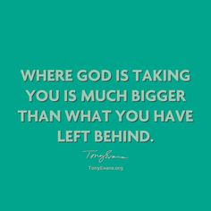 Where God is taking you is much bigger than what you have left behind. - Tony Evans #drtonyevans #HopeWords #inspirationalquotes TonyEvans.org