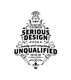 The best way to accomplish serious design is to be totally and completely unqualified for the job. -Paula Scher