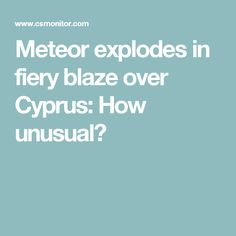 Meteor explodes in fiery blaze over Cyprus: How unusual?