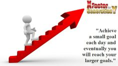 Achieve a small goal each day and eventually you will reach your larger goals.