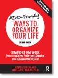 Pre-sale of NEW EDITION - ADD-Friendly Ways to Organize Your Life By Judith Kolberg and Dr. Kathleen Nadeau. The new edition includes: the latest thinking on executive function, new sections on organizing digital information and managing digital distractions, expanded, fresh section on money management, ADD-friendly technology tools and apps to organize time, stuff, and information