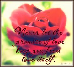 Never let the promise of love keep you from love itself.