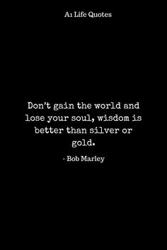 Don't gain the world and lose your soul, wisdom is better than silver or gold. Life Is Hard Quotes, Happy Life Quotes, Best Quotes, Love Quotes, Quote Board, Lost Soul, Bob Marley, Life Images, Gain