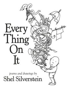 Every Thing On It - poems and drawings by Shel Silverstein -- published by HarperCollins Children's Books in September 2011. This is only the second original book to be published since Silverstein's passing in 1999. With more than one hundred and thirty never-before-seen poems and drawings completed by the cherished American artist and selected by his family from his archives, this collection will follow in the tradition and format of his acclaimed poetry classics.