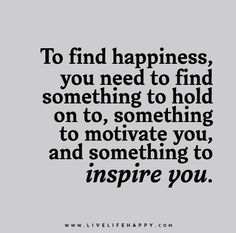 To find happiness, you need to find something to hold on to, something to motivate you, and something to inspire you.