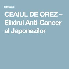 CEAIUL DE OREZ – Elixirul Anti-Cancer al Japonezilor Cancer Fighting Foods, Lung Cancer, Healthy Smoothies, Lunges, Metabolism, Good To Know, Health Fitness, Snacks, Medicine