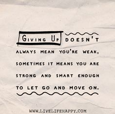 Giving up doesn't always mean you're weak, sometimes it means you are strong and smart enough to let go and move on