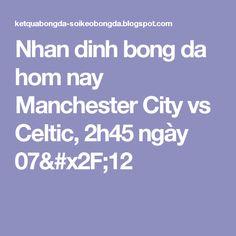 Nhan dinh bong da hom nay Manchester City vs Celtic, 2h45 ngày 07/12