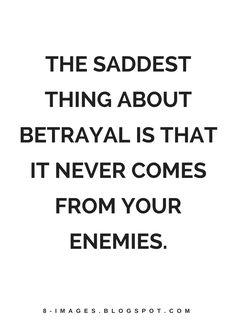 Quotes The saddest thing about betrayal is that it never comes from your enemies.