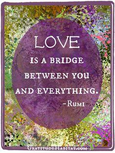 Love is a bridge. <3 #Rumi-quote #inspirational-quote Visit us at: www.GratitudeHabitat.com