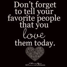 Don't forget to tell your favorite people that you love them today.      Love you my favorite people.  Yes you...and you!!