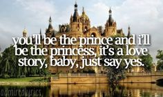 """""""You'll be the prince and I'll be the princess. It's a love story, baby just say yes."""" 
