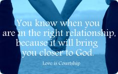You know when you are in the right relationship because it will bring you closer to God.