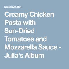 Creamy Chicken Pasta with Sun-Dried Tomatoes and Mozzarella Sauce - Julias Album
