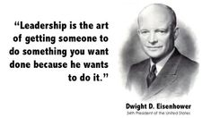 """Leadership is the art of getting someone to do something you want done because he wants to do it.""  — Dwight D. Eisenhower"