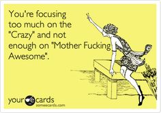 You're focusing too much on the 'Crazy' and not enough on 'Mother Fucking Awesome'.
