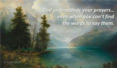 God understands your prayers even when you can't find the words to say them. -Greg Olsen