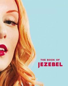 The Book of Jezebel: An Illustrated Encyclopedia of Lady Things. Anna Holmes, Kate Harding, Amanda Hess.
