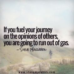 If you fuel your journey on the opinions of others, you are going to run out of gas. - Steve Maraboli