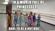 """In a world full of princesses dare to be a hot dog"""