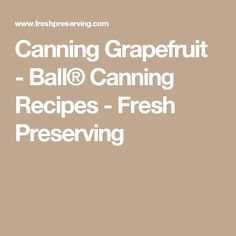 Canning Grapefruit - Ball® Canning Recipes - Fresh Preserving