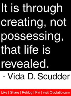 It is through creating, not possessing, that life is revealed. - Vida D. Scudder #quotes #quotations