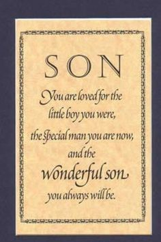 For my son..You are loved of the little boy were, the special man you are now and the wonderful son you will always be. Happy Birthday.