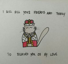 King George III - I will kill your friends and family to remind you of my love!