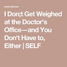 I Don;t Get Weighed at the Doctor's Office—and You Don't Have to, Either | SELF