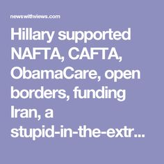 "Hillary supported NAFTA, CAFTA, ObamaCare, open borders, funding Iran, a stupid-in-the-extreme Iran nuclear ""deal"". She caused violence all over the Middle East, got Morsi of the Muslim Brotherhood elected in Egypt..."