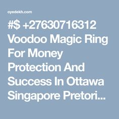 #$ +27630716312 Voodoo Magic Ring For Money Protection And Success In Ottawa Singapore Pretoria - OyeDekh Classifieds: Buy | Sell | Rent | Exchange | Donate & Advertise