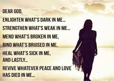 Dear God,    Enlighten Whats Dark In Me, Strengthen What's Weak In Me, Mend What's Broken In Me, Bind What's Bruised In Me, Heal What's Sick In Me, And Lastly… Revive Whatever Peace And Love That Has Died In Me.