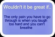 Wouldn't it be great if the only pain you have to go through is when you laugh too hard and you can't breathe