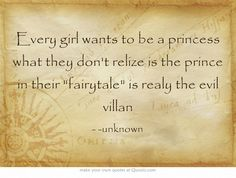 Every girl wants to be a princess what they don't relize is the prince in their fairytale is realy the evil villan
