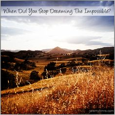 When did you stop dreaming the impossible?