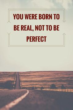 You were born to be real, not to be perfect.  Click on this image to see the biggest selection of life tips and positive quotes!