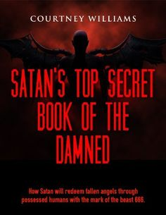 Satan's top secret book of the Damned: End of the world Satan's top secret book of the Damned of how Satan will redeem fallen angels through possessed humans with the mark of the beast 666. by Courtney Williams, http://www.amazon.com/dp/B00IQYTGJI/ref=cm_sw_r_pi_dp_80huub1PZ54E3