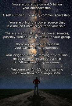 You are currently on a 4.5 billion year old spaceship. A self sufficient, organic, complex spaceship. You are orbiting a power source that is a million times larger than your ship. There are 200 billion more power sources, possibly with ships like yours, in your group. There are 40 more groups in your particular neighborhood. Your neighborhood is moving at 2 million miles/hr to an object that is 150 million light years away. Welcome to life. It's more exciting when you think on a larger…