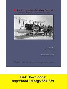Early Canadian Military Aircraft Acquisitions, Dispositions, Colour Schemes and Markings Volume 1, Aircraft Taken on Strength Through 1920 John Griffin, Anthony Stachiw ,   ,  , ASIN: B005FC4A54 , tutorials , pdf , ebook , torrent , downloads , rapidshare , filesonic , hotfile , megaupload , fileserve