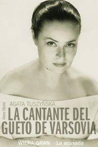 TUSZYNSKA, AGATA. La cantante del gueto de Varsovia : Wiera Gran, la acusada (N GRA pri) Weronika Grynberg, Wiera Gran, la voz del gueto de Varsovia en la II Guerra Mundial. De belleza espectacular.Un día vino a pedirle trabajo Wladyslaw Szpilman quien la acompañaría al piano. Szpilman pasó a la posteridad, incluso su vida fue llevada al cine.Ella no. En agosto de 1942, Wiera Gran salió del gueto gracias a su marido, católico polaco, pero empezaría un nuevo calvario.