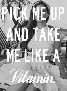 Pick me up and take me like a vitamin - Lana Del Rey
